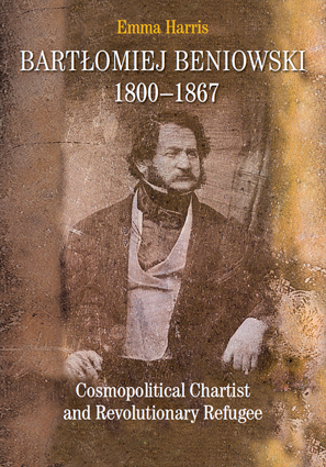Bartłomiej Beniowski, 1800-1867. Cosmopolitical Chartist and Revolutionary Refugee – EBOOK
