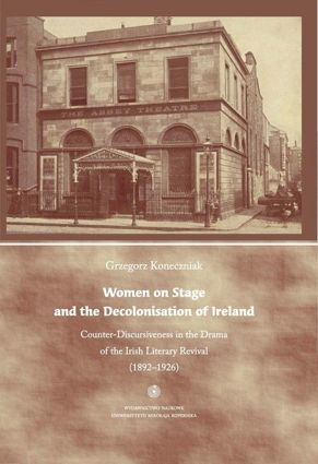 Women on Stage and the Decolonisation of Ireland 	 Counter-Discursiveness in the Drama of the Irish Literary Revival (1892-1926). Wydanie anglojęzyczne