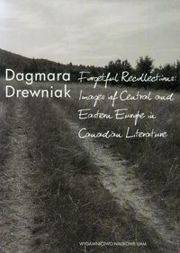 Forgetful Recollections: Images of Central and Eastern Europe in Canadian Literature [Drewniak Dagmara]